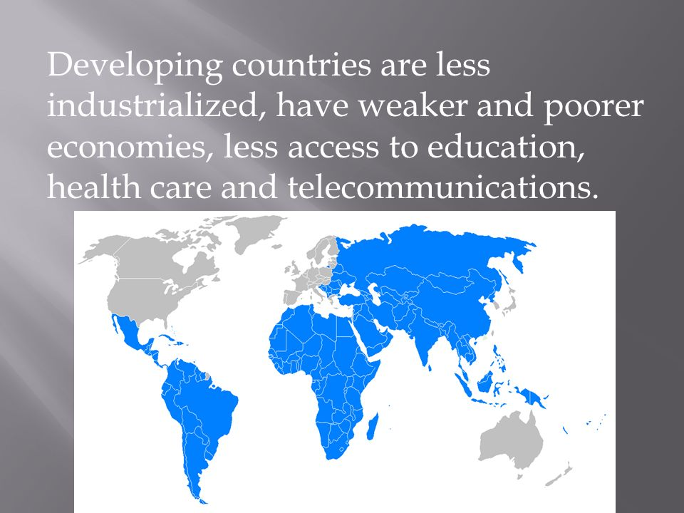 Developing countries are less industrialized, have weaker and poorer economies, less access to education, health care and telecommunications.