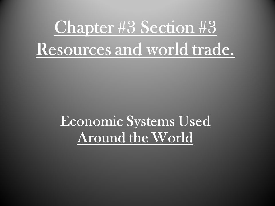 Chapter #3 Section #3 Resources and world trade. Economic Systems Used Around the World