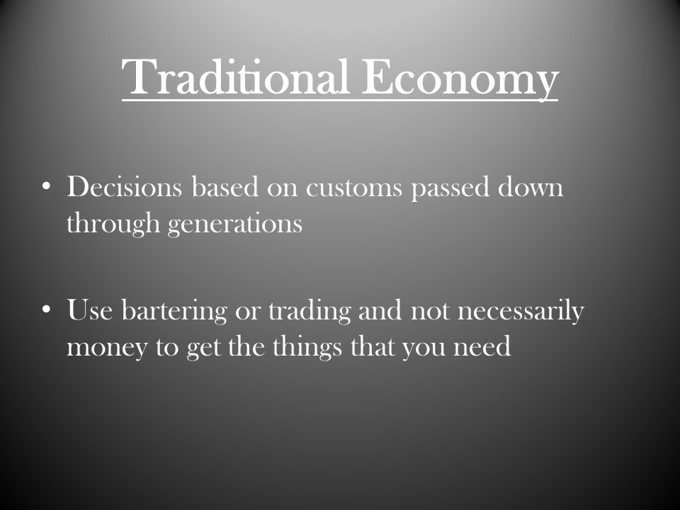 Traditional Economy Decisions based on customs passed down through generations Use bartering or trading and not necessarily money to get the things that you need