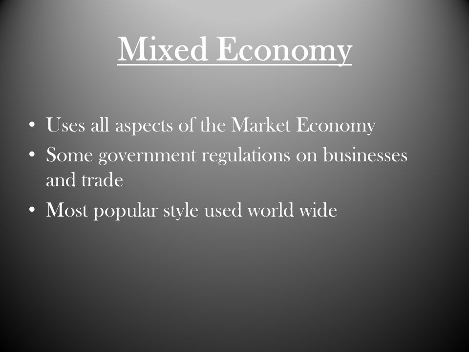 Mixed Economy Uses all aspects of the Market Economy Some government regulations on businesses and trade Most popular style used world wide