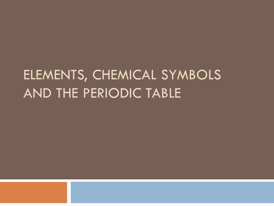 ELEMENTS, CHEMICAL SYMBOLS AND THE PERIODIC TABLE