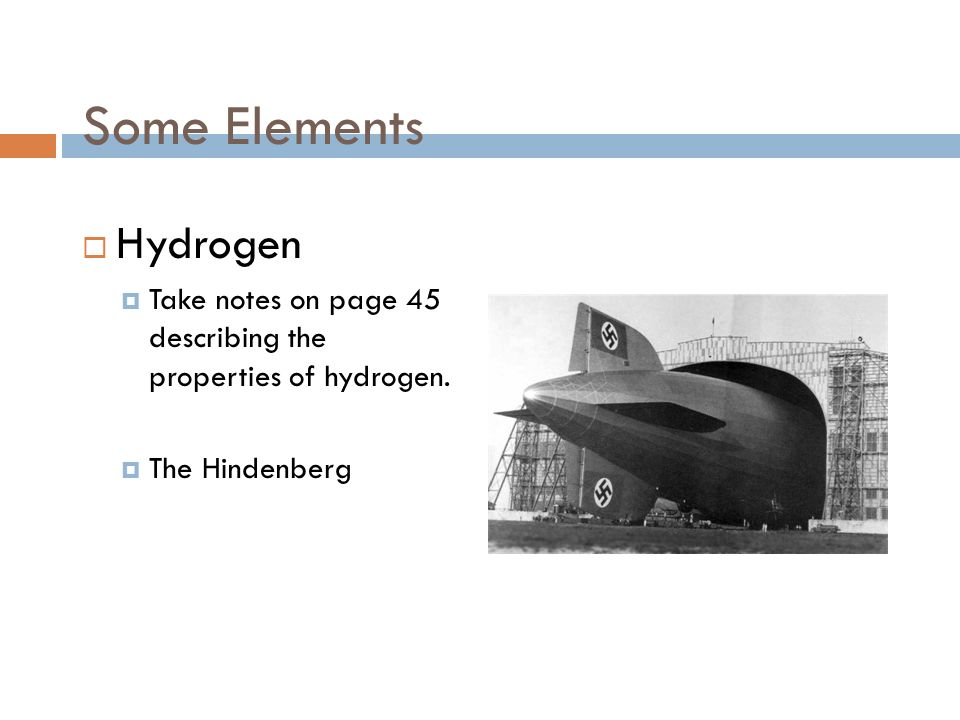 Some Elements  Hydrogen  Take notes on page 45 describing the properties of hydrogen.