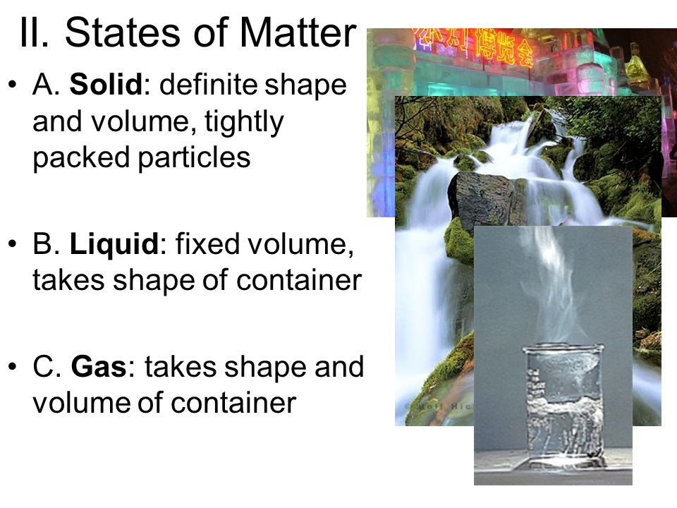 II. States of Matter A. Solid: definite shape and volume, tightly packed particles B.