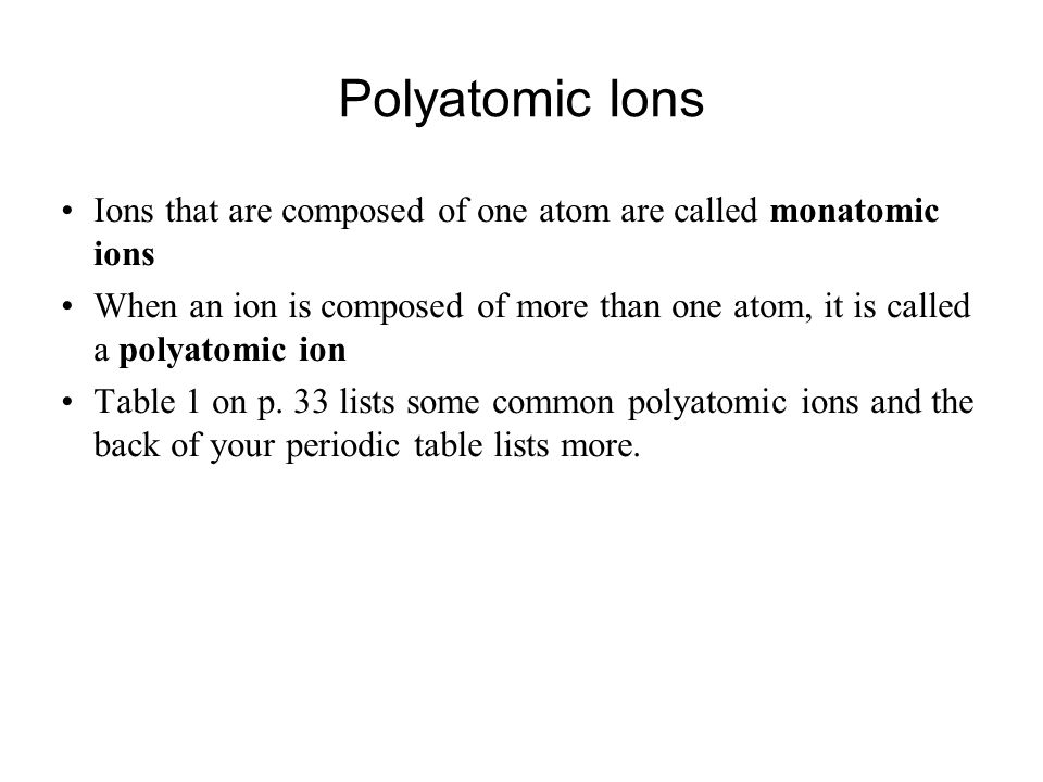 Polyatomic Ions Ions that are composed of one atom are called monatomic ions When an ion is composed of more than one atom, it is called a polyatomic ion Table 1 on p.