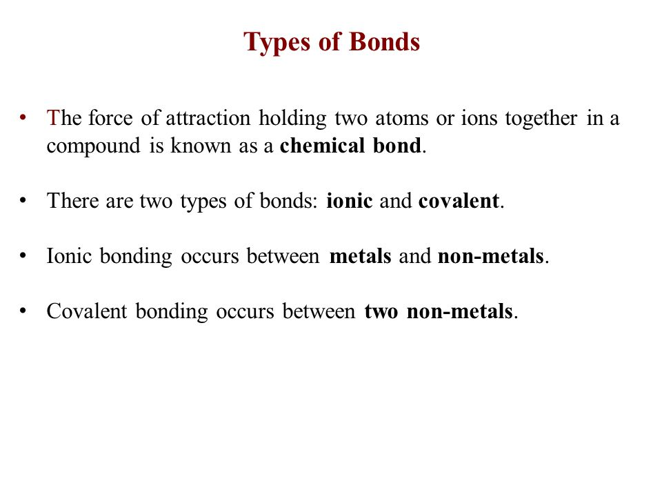 Types of Bonds The force of attraction holding two atoms or ions together in a compound is known as a chemical bond.