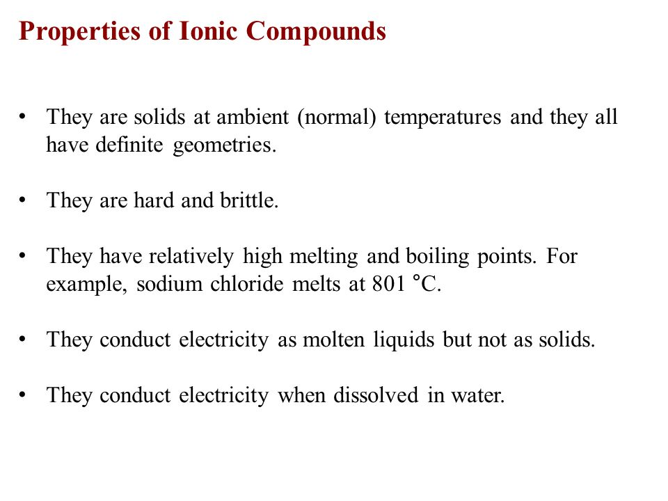 Properties of Ionic Compounds They are solids at ambient (normal) temperatures and they all have definite geometries.