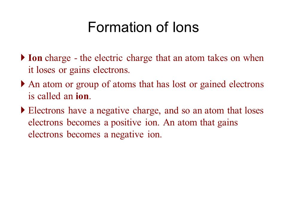 Formation of Ions  Ion charge - the electric charge that an atom takes on when it loses or gains electrons.