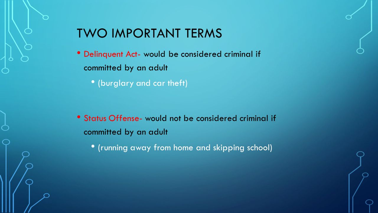 TWO IMPORTANT TERMS Delinquent Act- would be considered criminal if committed by an adult (burglary and car theft) Status Offense- would not be considered criminal if committed by an adult (running away from home and skipping school)