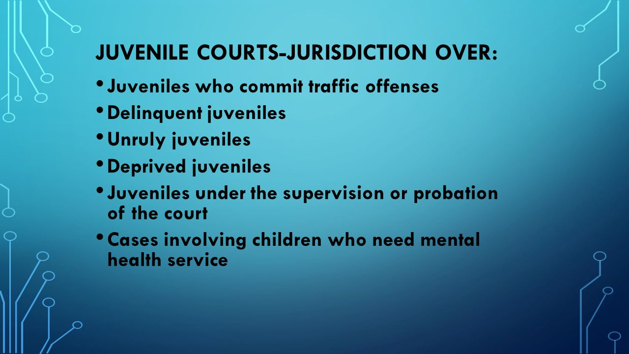 JUVENILE COURTS-JURISDICTION OVER: Juveniles who commit traffic offenses Delinquent juveniles Unruly juveniles Deprived juveniles Juveniles under the supervision or probation of the court Cases involving children who need mental health service