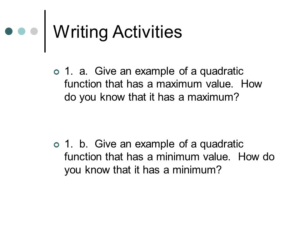 Writing Activities 1. a. Give an example of a quadratic function that has a maximum value.