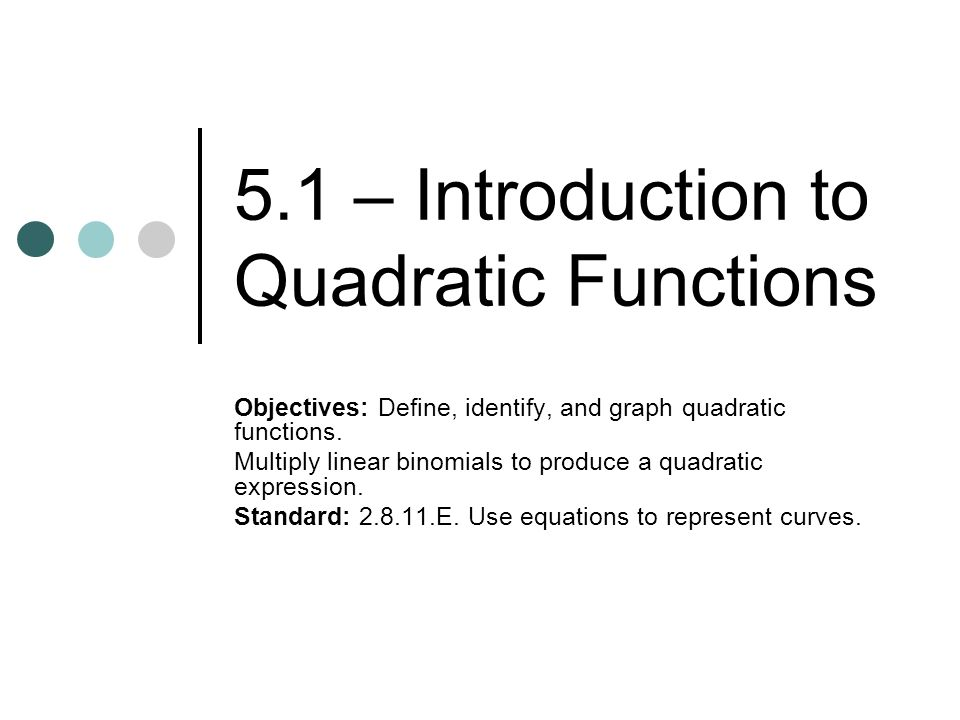 5.1 – Introduction to Quadratic Functions Objectives: Define, identify, and graph quadratic functions.