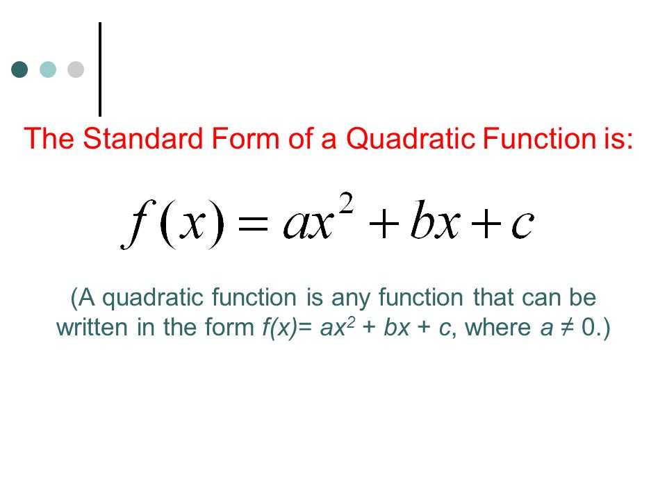 The Standard Form of a Quadratic Function is: (A quadratic function is any function that can be written in the form f(x)= ax 2 + bx + c, where a ≠ 0.)