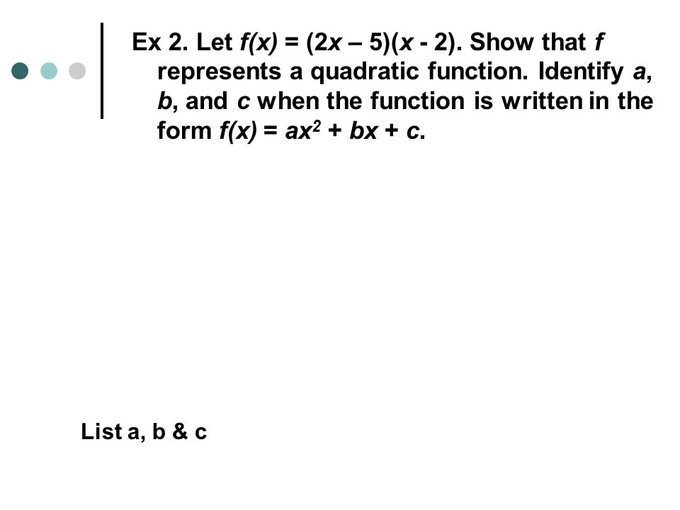 Ex 2. Let f(x) = (2x – 5)(x - 2). Show that f represents a quadratic function.