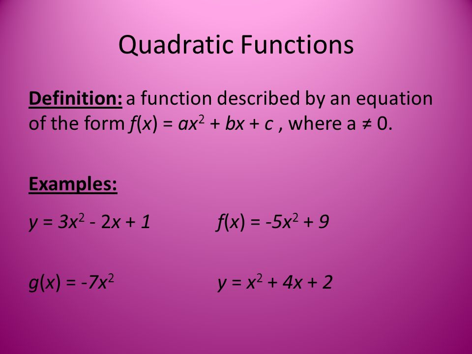 Quadratic Functions Definition: a function described by an equation of the form f(x) = ax 2 + bx + c, where a ≠ 0.