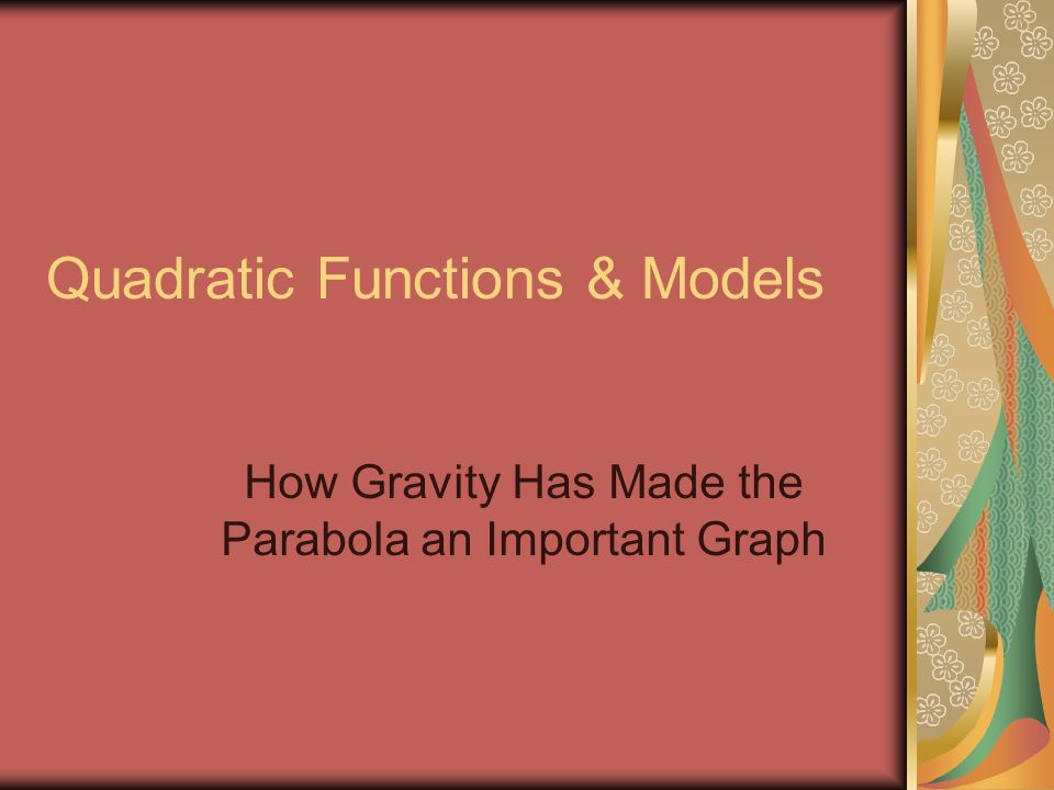 Quadratic Functions & Models How Gravity Has Made the Parabola an Important Graph