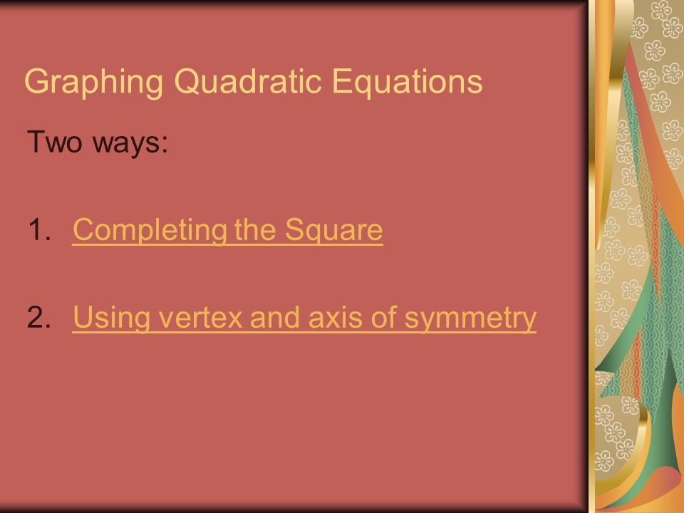 Graphing Quadratic Equations Two ways: 1.Completing the SquareCompleting the Square 2.Using vertex and axis of symmetryUsing vertex and axis of symmetry