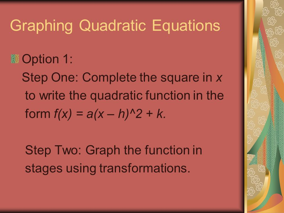 Graphing Quadratic Equations Option 1: Step One: Complete the square in x to write the quadratic function in the form f(x) = a(x – h)^2 + k.