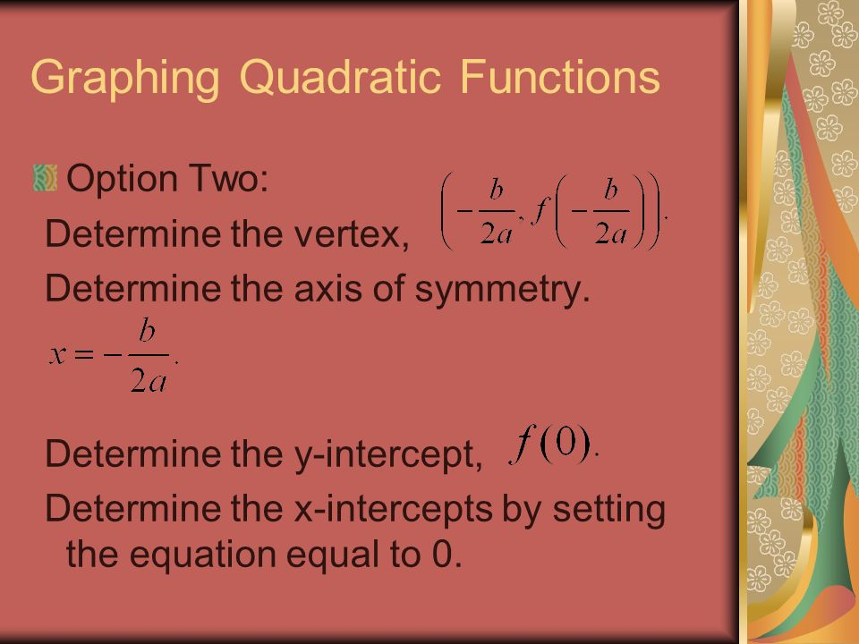 Graphing Quadratic Functions Option Two: Determine the vertex, Determine the axis of symmetry.