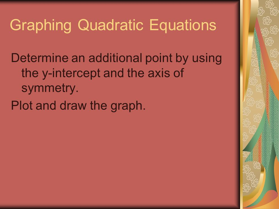 Graphing Quadratic Equations Determine an additional point by using the y-intercept and the axis of symmetry.