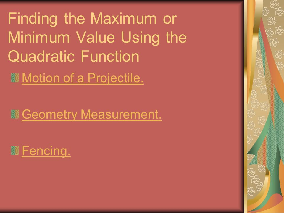 Finding the Maximum or Minimum Value Using the Quadratic Function Motion of a Projectile.