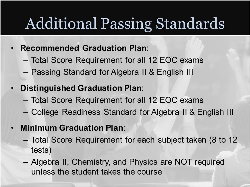 Additional Passing Standards Recommended Graduation Plan: –Total Score Requirement for all 12 EOC exams –Passing Standard for Algebra II & English III Distinguished Graduation Plan: –Total Score Requirement for all 12 EOC exams –College Readiness Standard for Algebra II & English III Minimum Graduation Plan: –Total Score Requirement for each subject taken (8 to 12 tests) –Algebra II, Chemistry, and Physics are NOT required unless the student takes the course