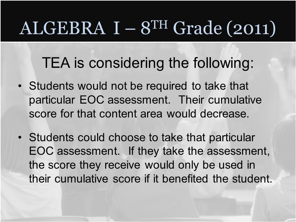 ALGEBRA I – 8 TH Grade (2011) TEA is considering the following: Students would not be required to take that particular EOC assessment.