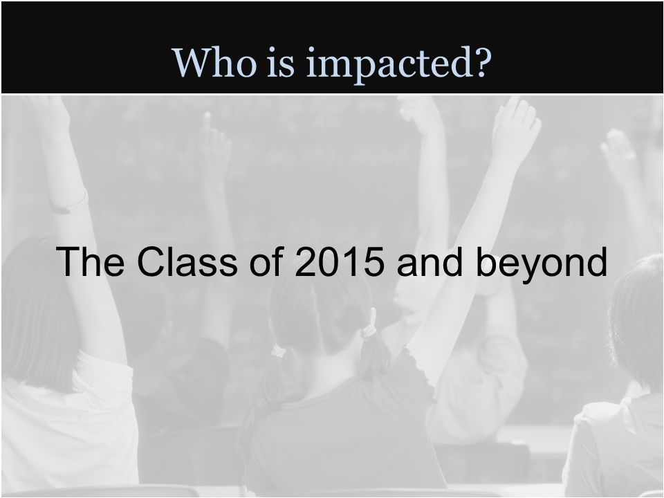 Who is impacted The Class of 2015 and beyond