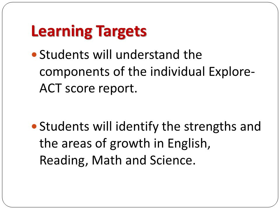 Learning Targets Students will understand the components of the individual Explore- ACT score report.