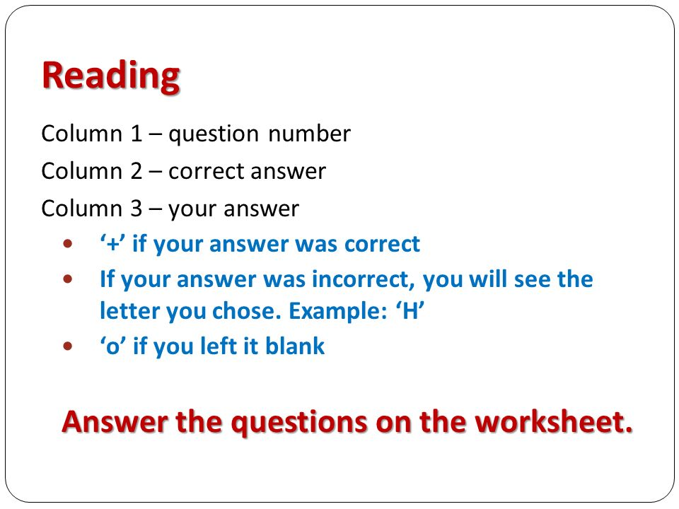 Reading Column 1 – question number Column 2 – correct answer Column 3 – your answer '+' if your answer was correct If your answer was incorrect, you will see the letter you chose.