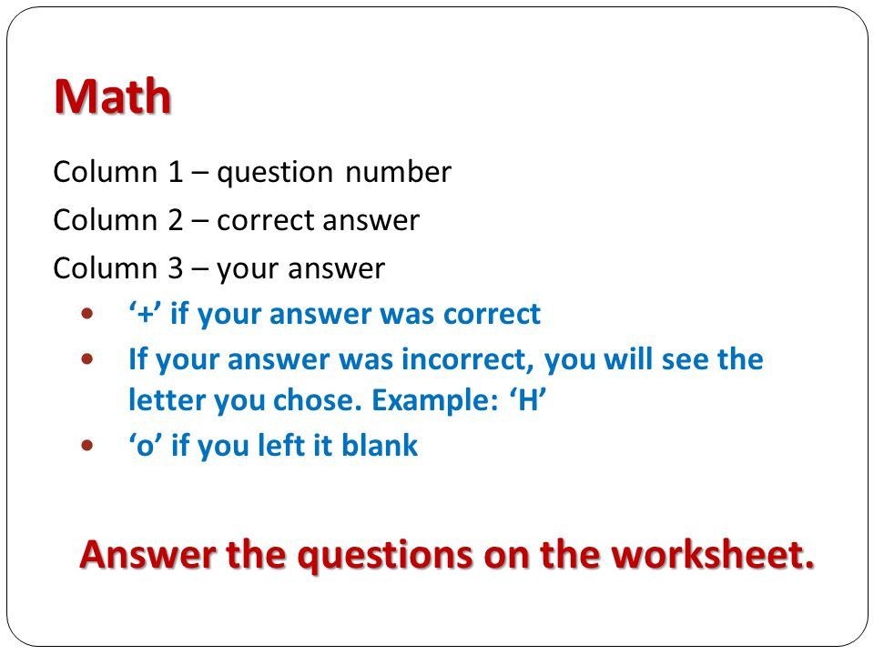 Math Column 1 – question number Column 2 – correct answer Column 3 – your answer '+' if your answer was correct If your answer was incorrect, you will see the letter you chose.