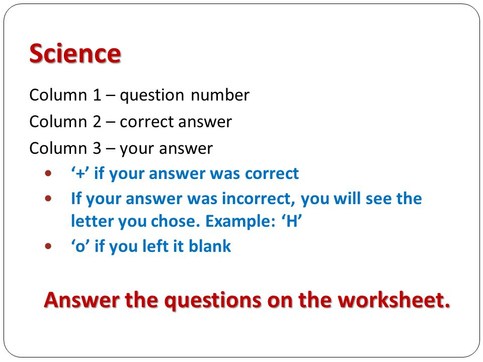 Science Column 1 – question number Column 2 – correct answer Column 3 – your answer '+' if your answer was correct If your answer was incorrect, you will see the letter you chose.