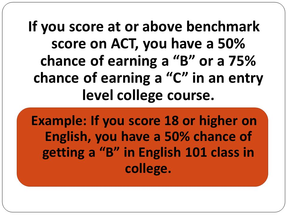 If you score at or above benchmark score on ACT, you have a 50% chance of earning a B or a 75% chance of earning a C in an entry level college course.
