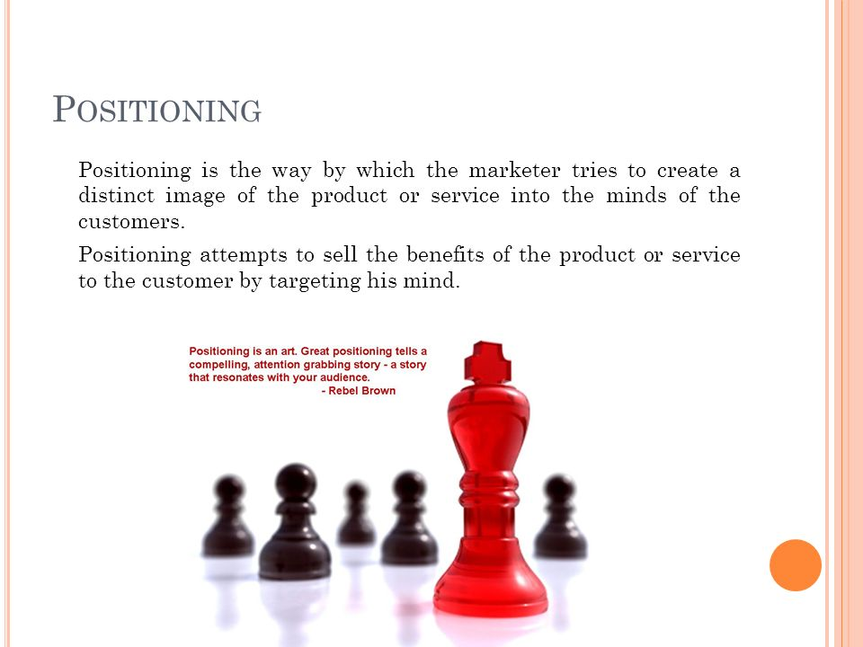 P OSITIONING Positioning is the way by which the marketer tries to create a distinct image of the product or service into the minds of the customers.