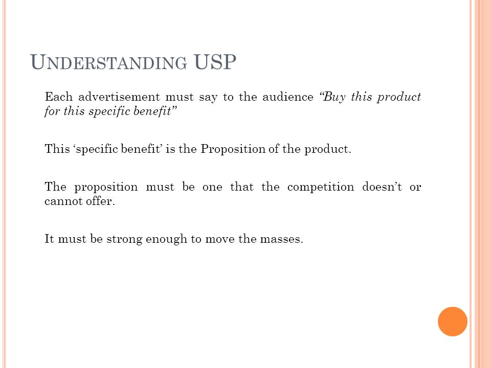 U NDERSTANDING USP Each advertisement must say to the audience Buy this product for this specific benefit This 'specific benefit' is the Proposition of the product.