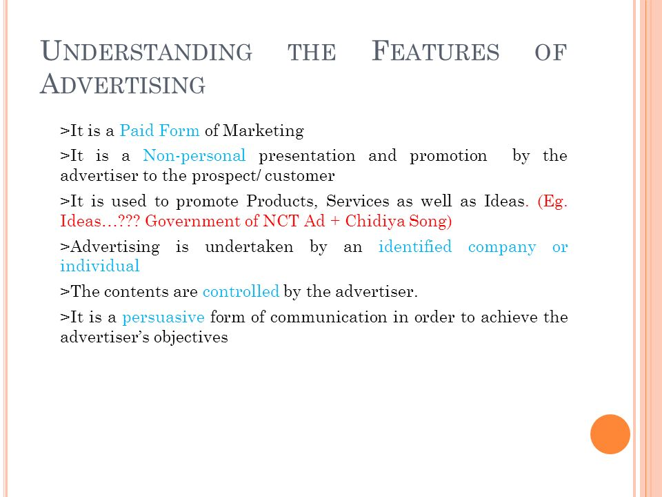 U NDERSTANDING THE F EATURES OF A DVERTISING >It is a Paid Form of Marketing >It is a Non-personal presentation and promotion by the advertiser to the prospect/ customer >It is used to promote Products, Services as well as Ideas.