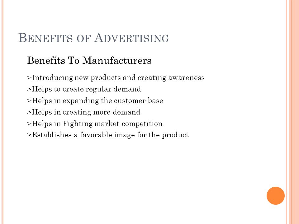 B ENEFITS OF A DVERTISING Benefits To Manufacturers >Introducing new products and creating awareness >Helps to create regular demand >Helps in expanding the customer base >Helps in creating more demand >Helps in Fighting market competition >Establishes a favorable image for the product