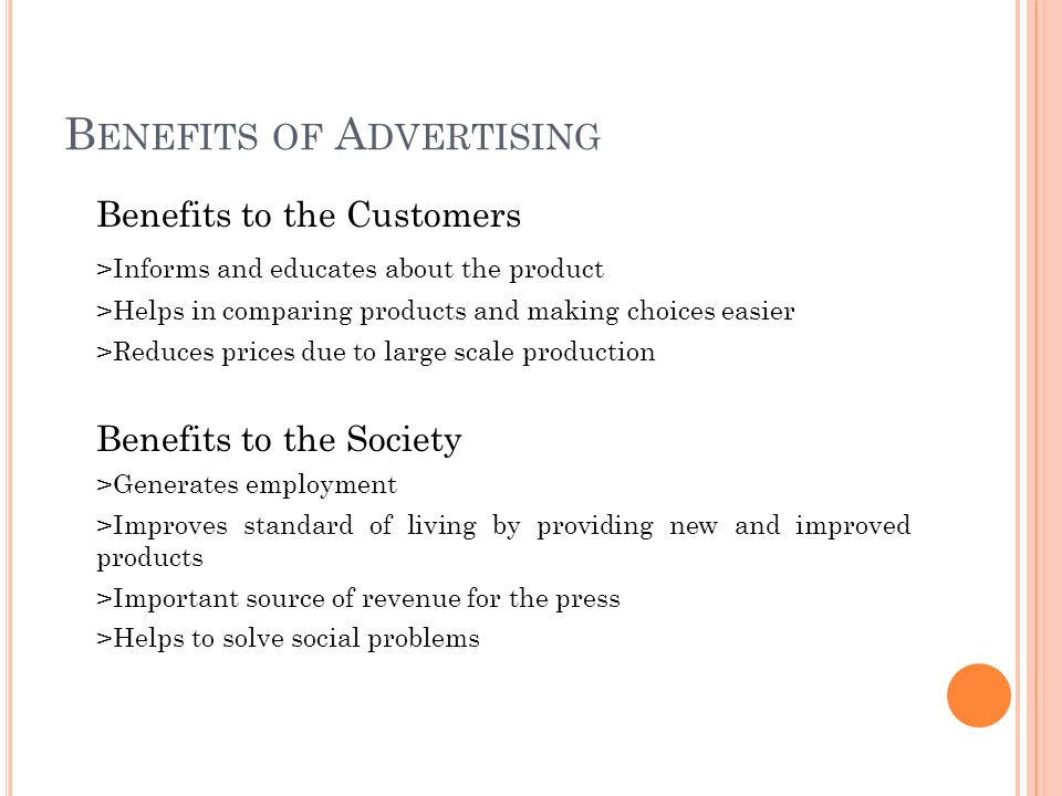 B ENEFITS OF A DVERTISING Benefits to the Customers >Informs and educates about the product >Helps in comparing products and making choices easier >Reduces prices due to large scale production Benefits to the Society >Generates employment >Improves standard of living by providing new and improved products >Important source of revenue for the press >Helps to solve social problems