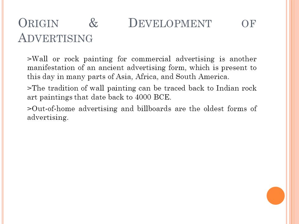 O RIGIN & D EVELOPMENT OF A DVERTISING >Wall or rock painting for commercial advertising is another manifestation of an ancient advertising form, which is present to this day in many parts of Asia, Africa, and South America.