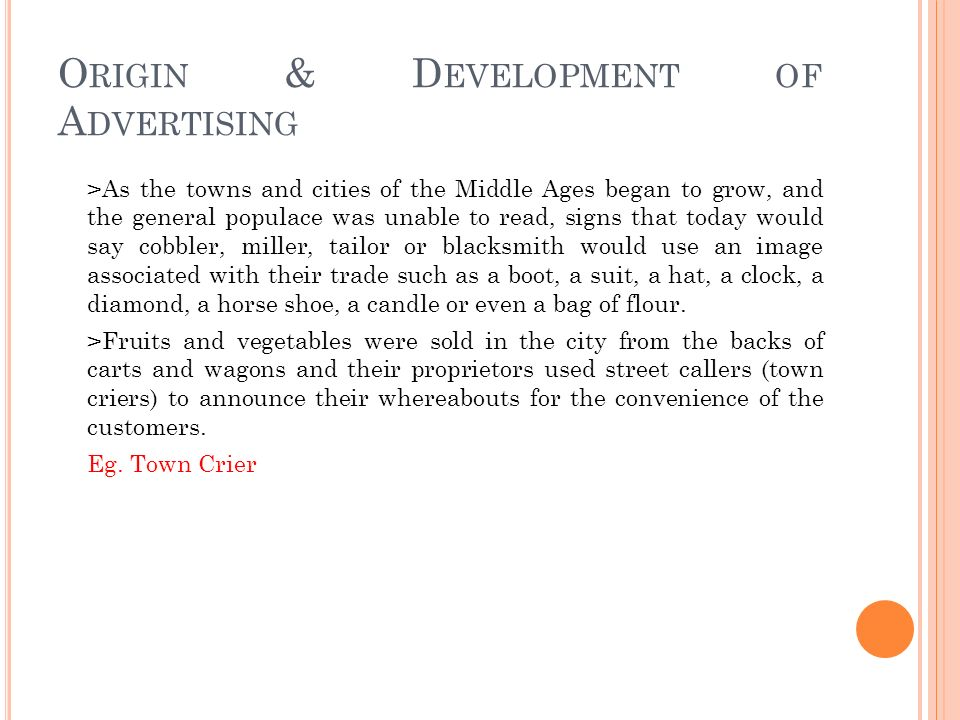 O RIGIN & D EVELOPMENT OF A DVERTISING >As the towns and cities of the Middle Ages began to grow, and the general populace was unable to read, signs that today would say cobbler, miller, tailor or blacksmith would use an image associated with their trade such as a boot, a suit, a hat, a clock, a diamond, a horse shoe, a candle or even a bag of flour.