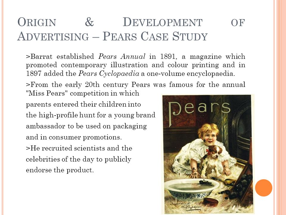 O RIGIN & D EVELOPMENT OF A DVERTISING – P EARS C ASE S TUDY >Barrat established Pears Annual in 1891, a magazine which promoted contemporary illustration and colour printing and in 1897 added the Pears Cyclopaedia a one-volume encyclopaedia.