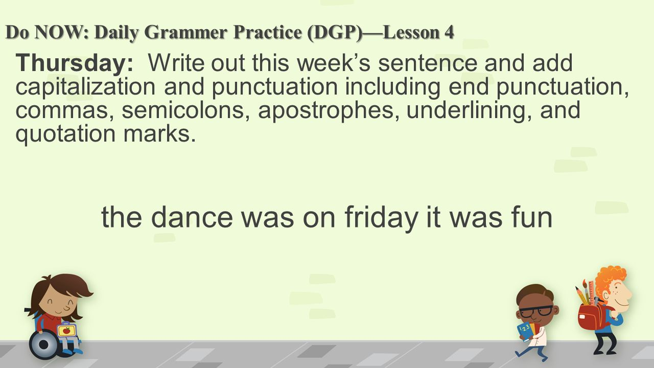 Do NOW: Daily Grammer Practice (DGP)—Lesson 4 Thursday: Write out this week's sentence and add capitalization and punctuation including end punctuation, commas, semicolons, apostrophes, underlining, and quotation marks.