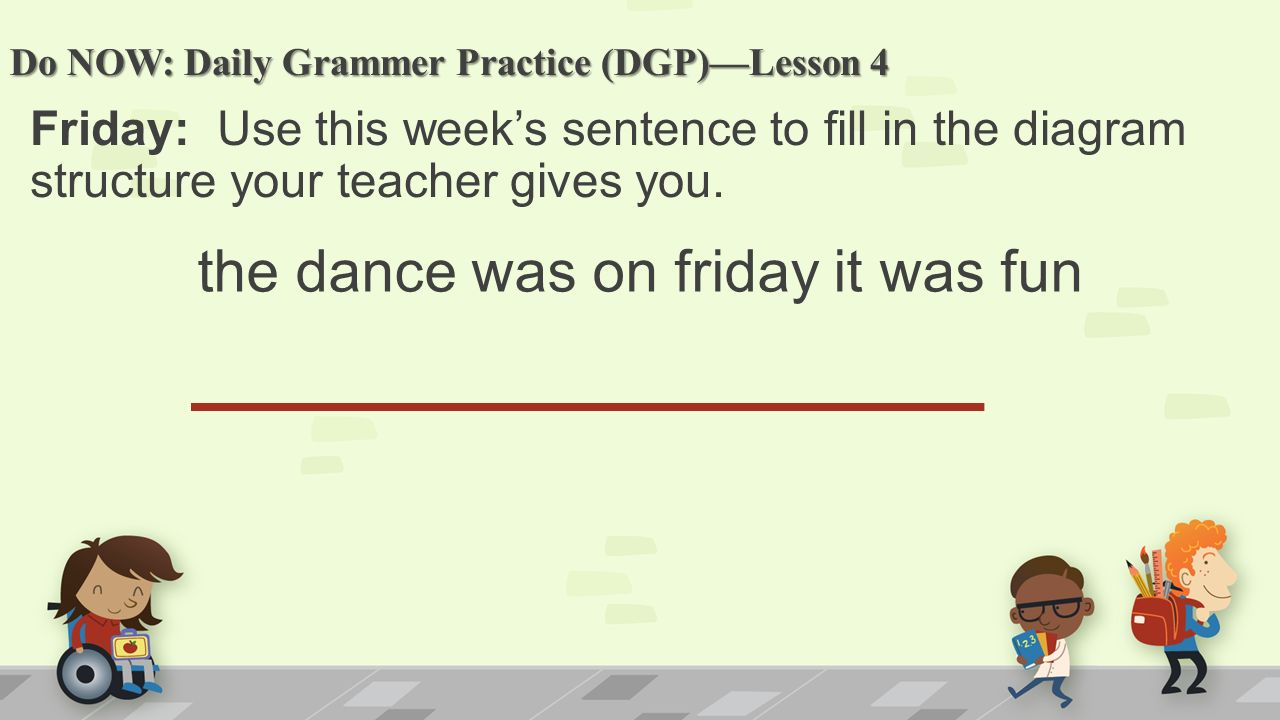 Do NOW: Daily Grammer Practice (DGP)—Lesson 4 Friday: Use this week's sentence to fill in the diagram structure your teacher gives you.