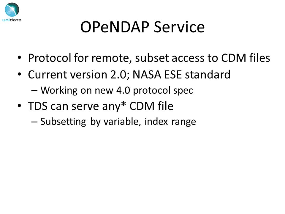 OPeNDAP Service Protocol for remote, subset access to CDM files Current version 2.0; NASA ESE standard – Working on new 4.0 protocol spec TDS can serve any* CDM file – Subsetting by variable, index range
