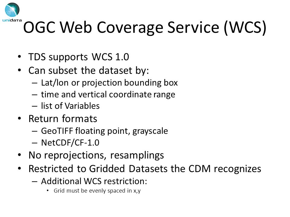OGC Web Coverage Service (WCS) TDS supports WCS 1.0 Can subset the dataset by: – Lat/lon or projection bounding box – time and vertical coordinate range – list of Variables Return formats – GeoTIFF floating point, grayscale – NetCDF/CF-1.0 No reprojections, resamplings Restricted to Gridded Datasets the CDM recognizes – Additional WCS restriction: Grid must be evenly spaced in x,y