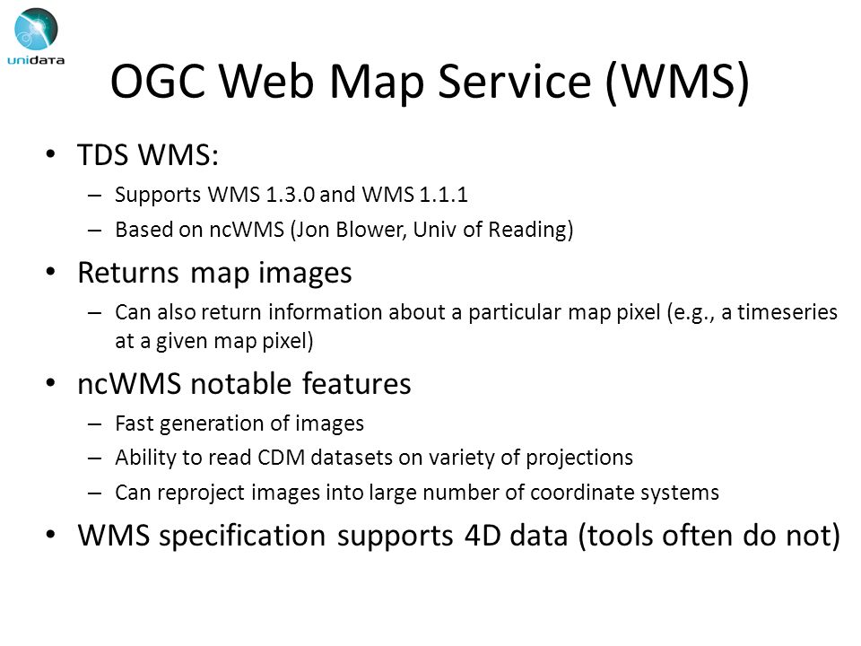 OGC Web Map Service (WMS) TDS WMS: – Supports WMS and WMS – Based on ncWMS (Jon Blower, Univ of Reading) Returns map images – Can also return information about a particular map pixel (e.g., a timeseries at a given map pixel) ncWMS notable features – Fast generation of images – Ability to read CDM datasets on variety of projections – Can reproject images into large number of coordinate systems WMS specification supports 4D data (tools often do not)