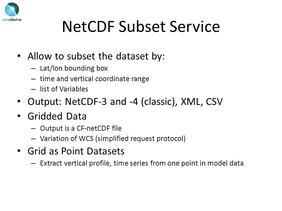 NetCDF Subset Service Allow to subset the dataset by: – Lat/lon bounding box – time and vertical coordinate range – list of Variables Output: NetCDF-3 and -4 (classic), XML, CSV Gridded Data – Output is a CF-netCDF file – Variation of WCS (simplified request protocol) Grid as Point Datasets – Extract vertical profile, time series from one point in model data