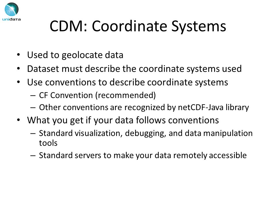 CDM: Coordinate Systems Used to geolocate data Dataset must describe the coordinate systems used Use conventions to describe coordinate systems – CF Convention (recommended) – Other conventions are recognized by netCDF-Java library What you get if your data follows conventions – Standard visualization, debugging, and data manipulation tools – Standard servers to make your data remotely accessible