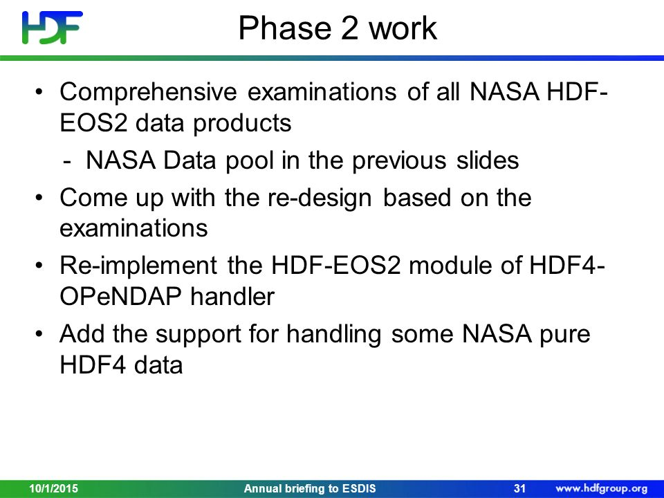 Phase 2 work Comprehensive examinations of all NASA HDF- EOS2 data products - NASA Data pool in the previous slides Come up with the re-design based on the examinations Re-implement the HDF-EOS2 module of HDF4- OPeNDAP handler Add the support for handling some NASA pure HDF4 data 10/1/201531Annual briefing to ESDIS