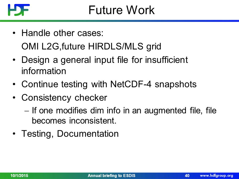 Future Work Handle other cases: OMI L2G,future HIRDLS/MLS grid Design a general input file for insufficient information Continue testing with NetCDF-4 snapshots Consistency checker  If one modifies dim info in an augmented file, file becomes inconsistent.