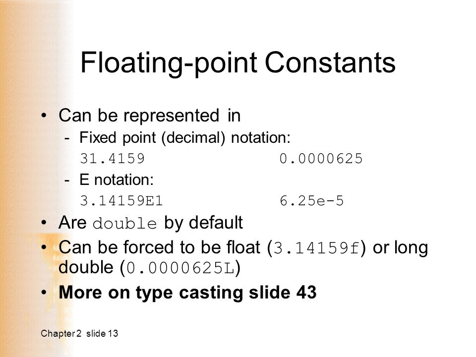 Chapter 2 slide 13 Floating-point Constants Can be represented in -Fixed point (decimal) notation: E notation: E16.25e-5 Are double by default Can be forced to be float ( f ) or long double ( L ) More on type casting slide 43